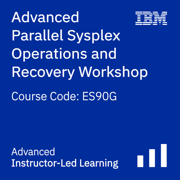 Advanced Parallel Sysplex Operations and Recovery Workshop - Code: ES90G