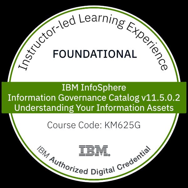 IBM InfoSphere Information Governance Catalog v11.5.0.2: Understanding Your Information Assets - Code: KM625G