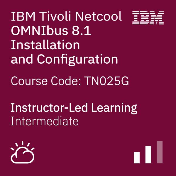 IBM Tivoli Netcool OMNIbus 8.1 Installation and Configuration - Code: TN025G